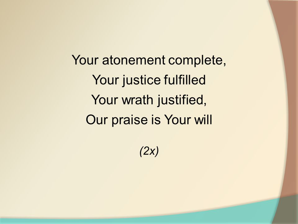 Your atonement complete, Your justice fulfilled Your wrath justified,