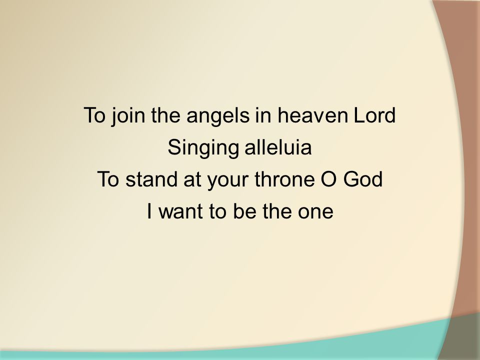 To join the angels in heaven Lord Singing alleluia