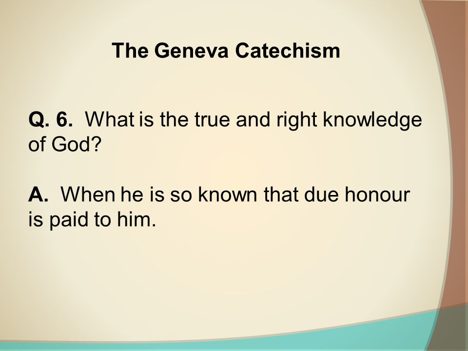 The Geneva Catechism Q. 6. What is the true and right knowledge of God.