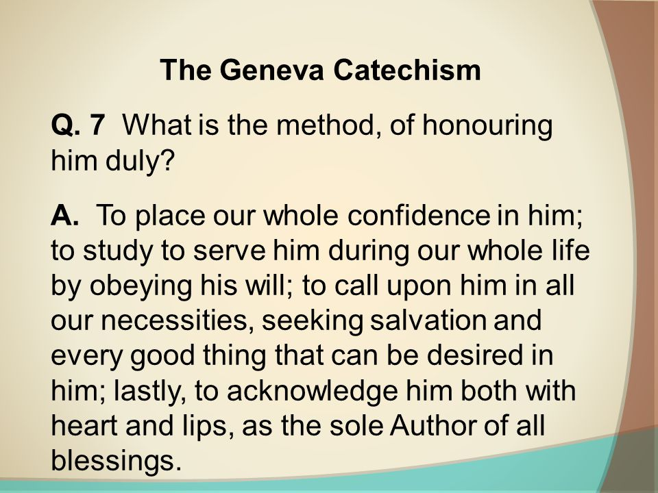 The Geneva Catechism Q. 7 What is the method, of honouring him duly