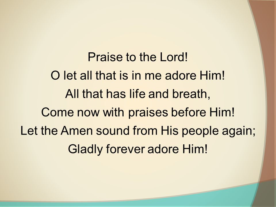 O let all that is in me adore Him! All that has life and breath,