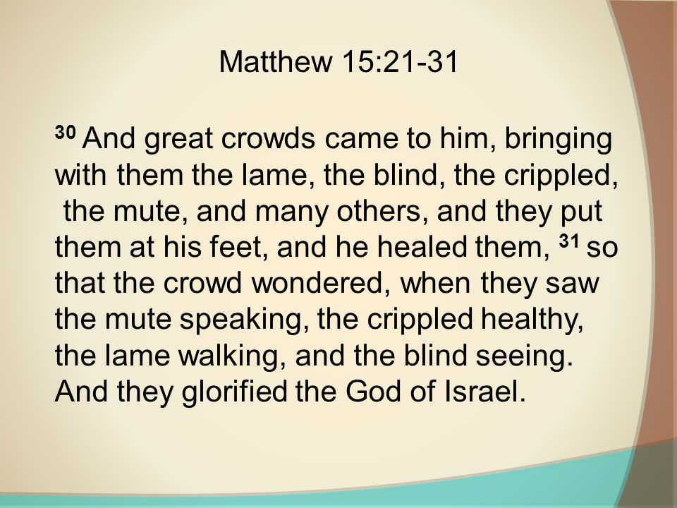 Matthew 15:21-31 30 And great crowds came to him, bringing with them the lame, the blind, the crippled,
