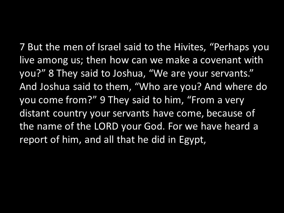 7 But the men of Israel said to the Hivites, Perhaps you live among us; then how can we make a covenant with you 8 They said to Joshua, We are your servants. And Joshua said to them, Who are you.