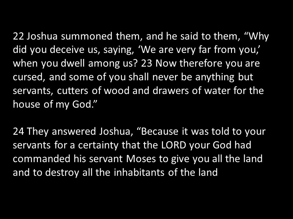 22 Joshua summoned them, and he said to them, Why did you deceive us, saying, 'We are very far from you,' when you dwell among us 23 Now therefore you are cursed, and some of you shall never be anything but servants, cutters of wood and drawers of water for the house of my God.