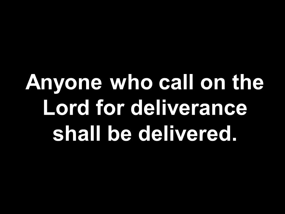 Anyone who call on the Lord for deliverance shall be delivered.