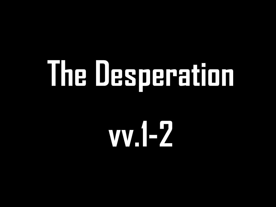 The Desperation vv.1-2