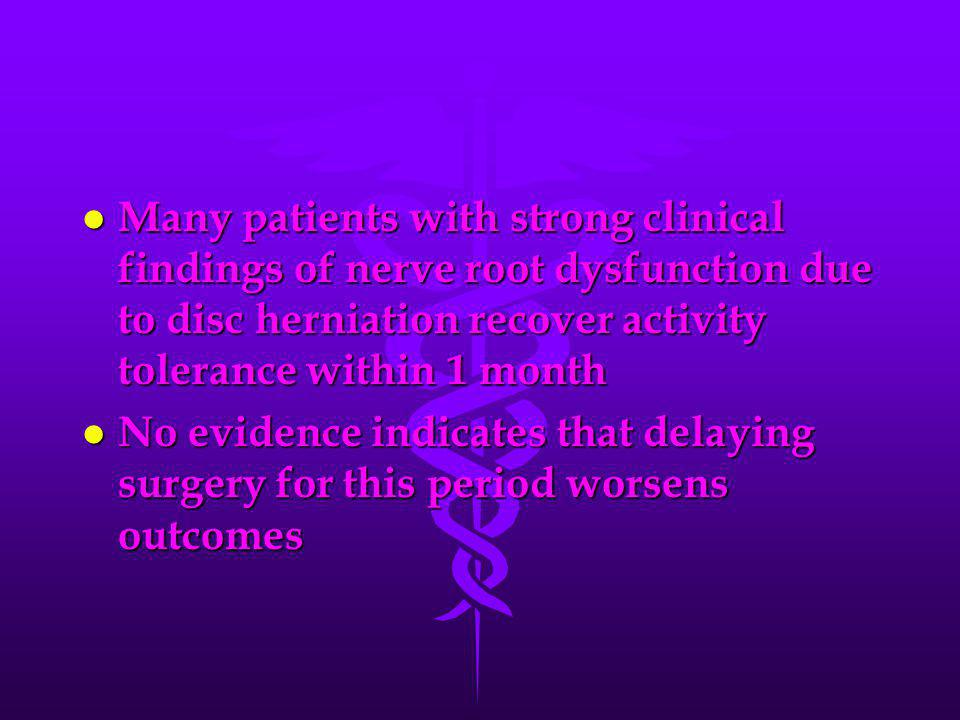 Many patients with strong clinical findings of nerve root dysfunction due to disc herniation recover activity tolerance within 1 month