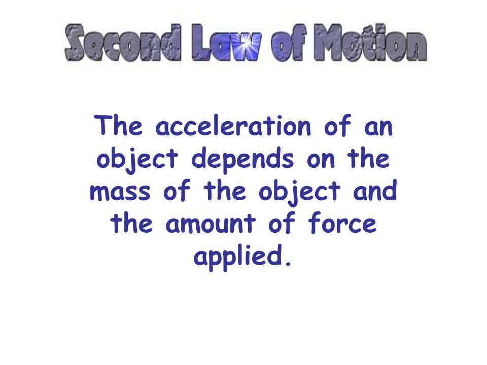 The acceleration of an object depends on the mass of the object and the amount of force applied.