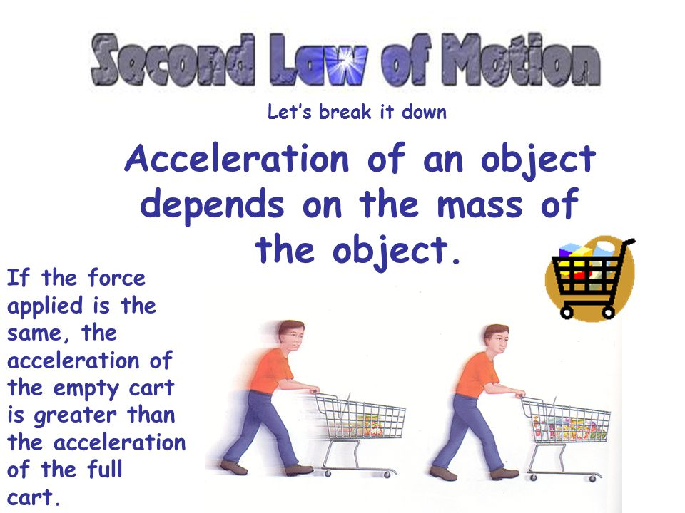 Acceleration of an object depends on the mass of the object.