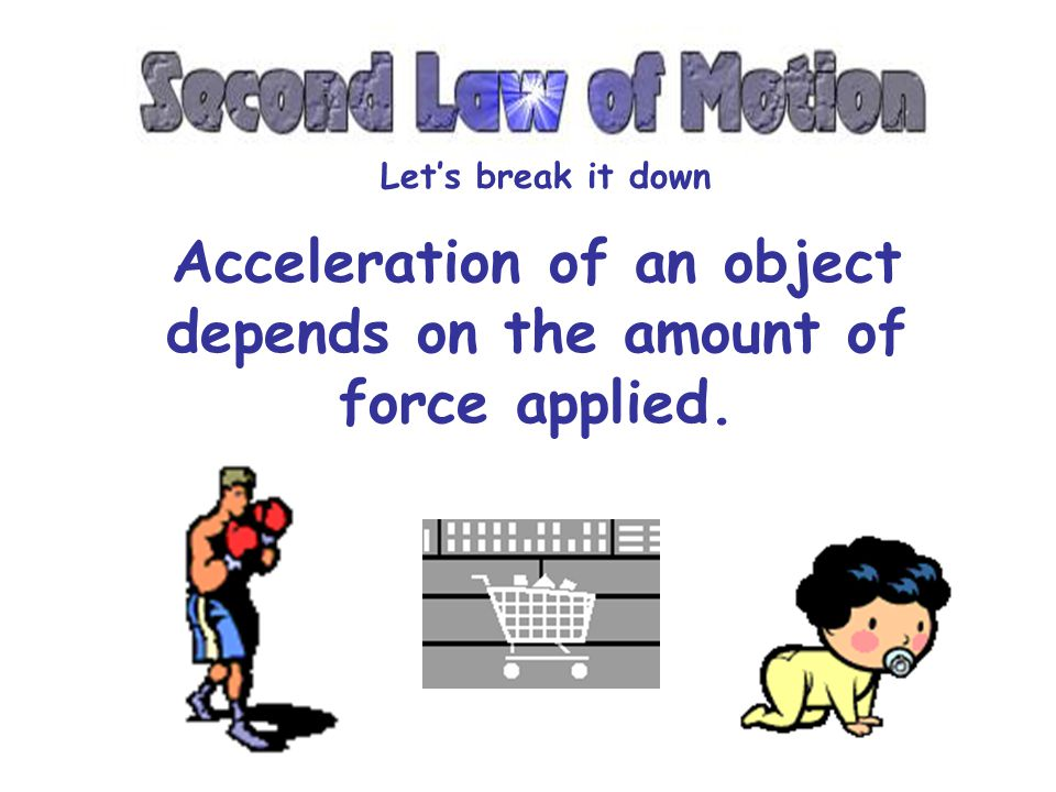 Acceleration of an object depends on the amount of force applied.