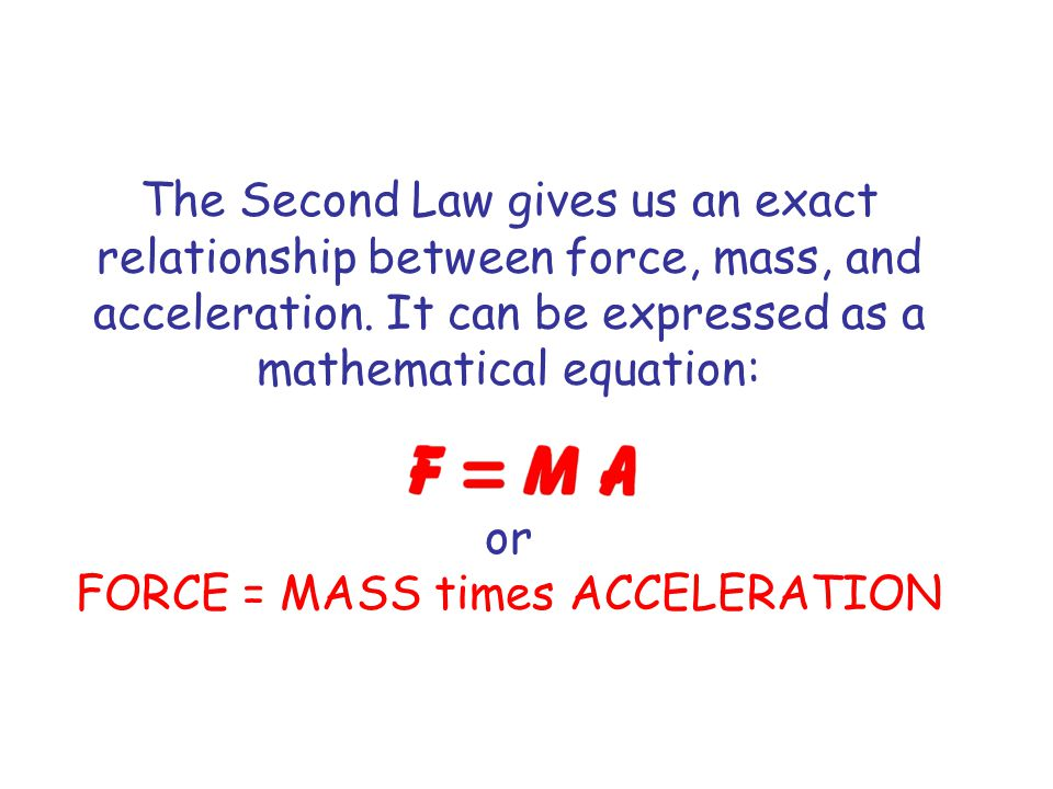 or FORCE = MASS times ACCELERATION