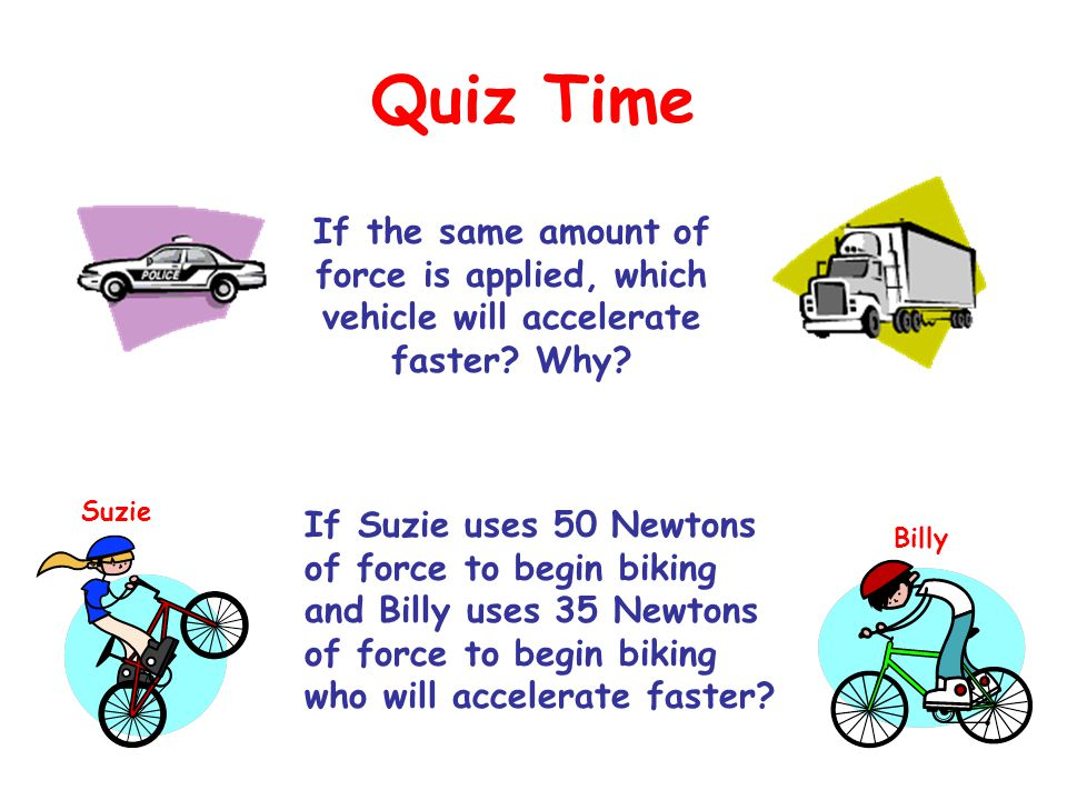 Quiz Time If the same amount of force is applied, which vehicle will accelerate faster Why Suzie.