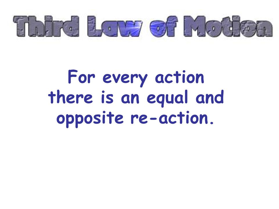 For every action there is an equal and opposite re-action.