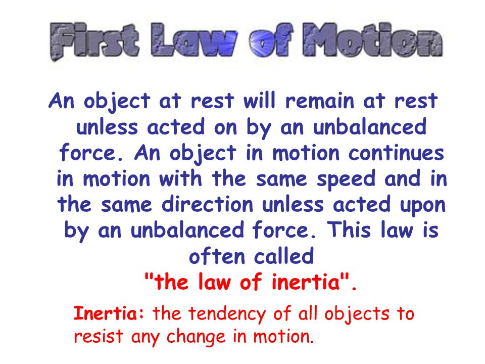 An object at rest will remain at rest unless acted on by an unbalanced force. An object in motion continues in motion with the same speed and in the same direction unless acted upon by an unbalanced force. This law is often called the law of inertia .