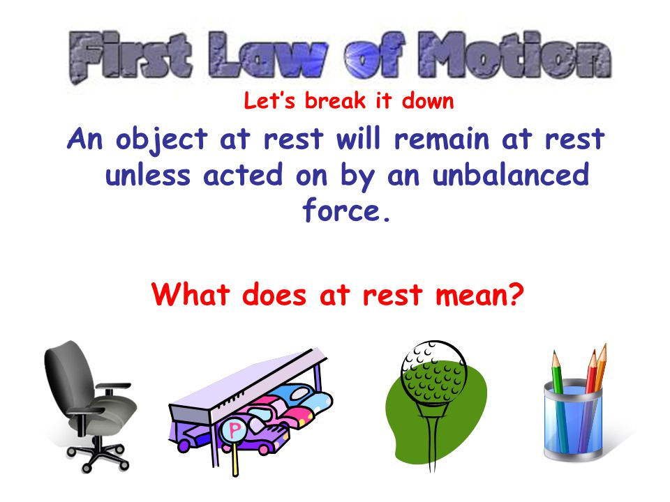 Let's break it down An object at rest will remain at rest unless acted on by an unbalanced force.