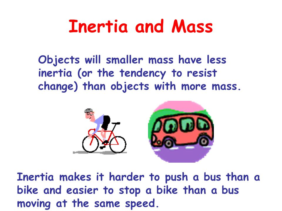 Inertia and Mass Objects will smaller mass have less inertia (or the tendency to resist change) than objects with more mass.