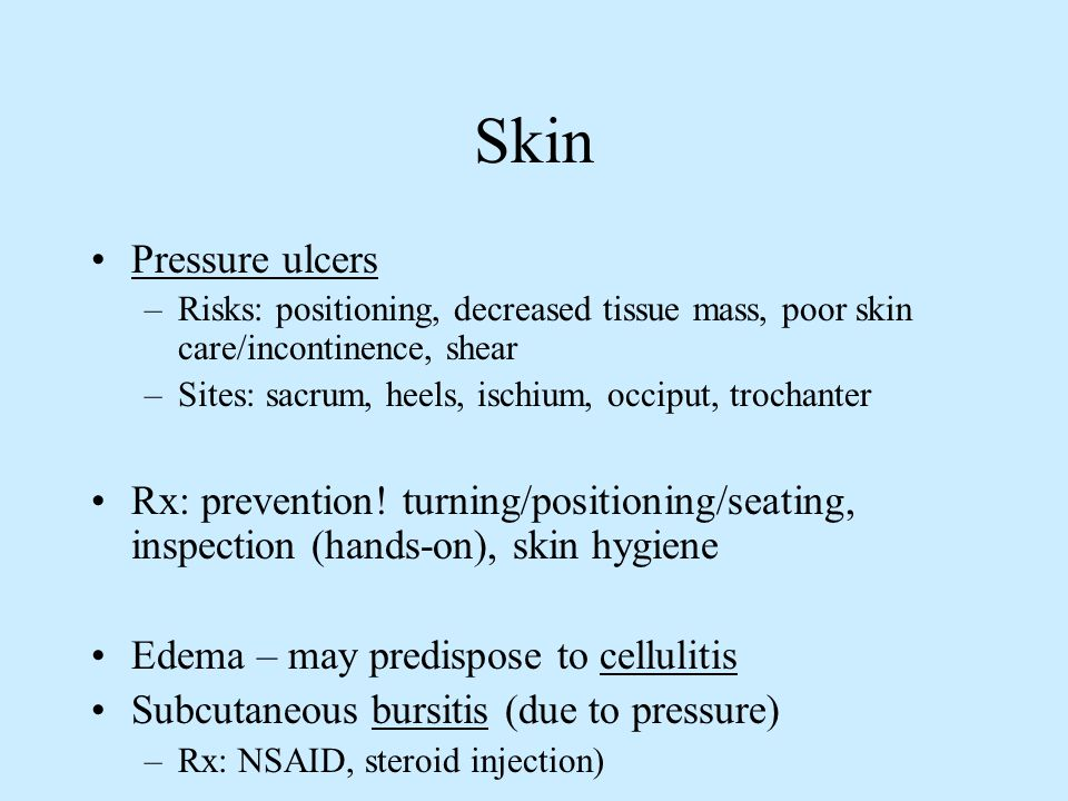 Skin Pressure ulcers. Risks: positioning, decreased tissue mass, poor skin care/incontinence, shear.