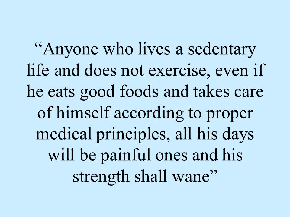 Anyone who lives a sedentary life and does not exercise, even if he eats good foods and takes care of himself according to proper medical principles, all his days will be painful ones and his strength shall wane