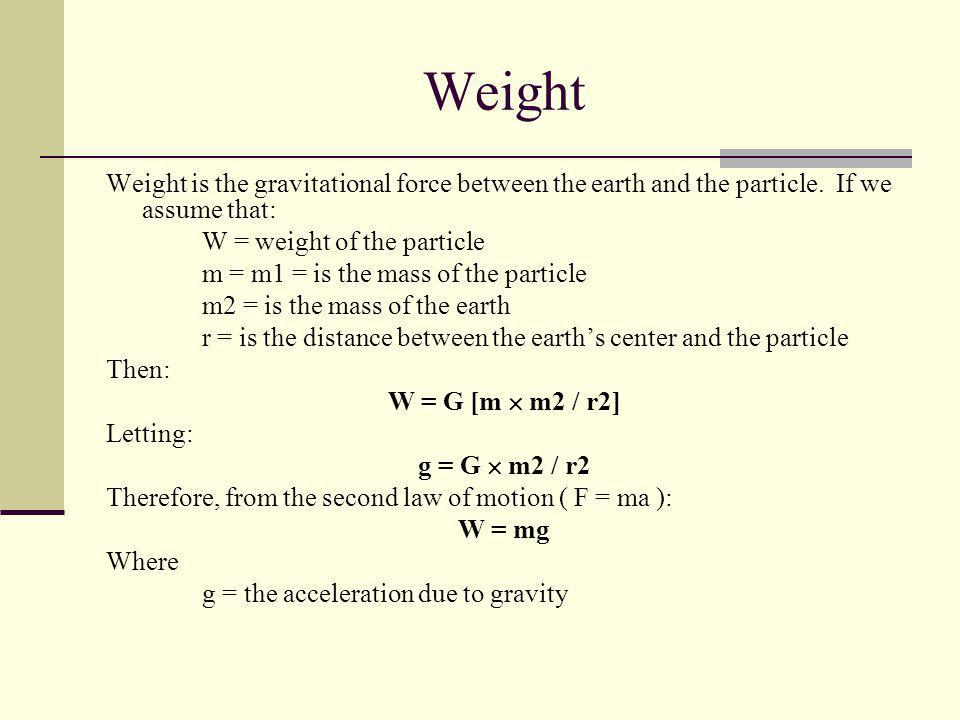 Weight Weight is the gravitational force between the earth and the particle. If we assume that: W = weight of the particle.