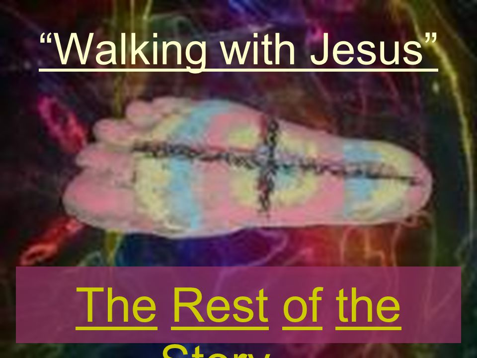 Walking with Jesus The Rest of the Story…