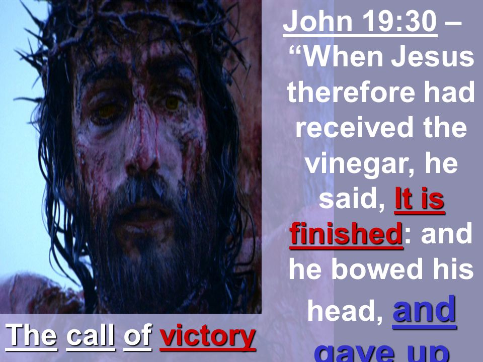 John 19:30 – When Jesus therefore had received the vinegar, he said, It is finished: and he bowed his head, and gave up the ghost.