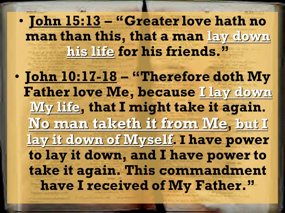 John 15:13 – Greater love hath no man than this, that a man lay down his life for his friends.