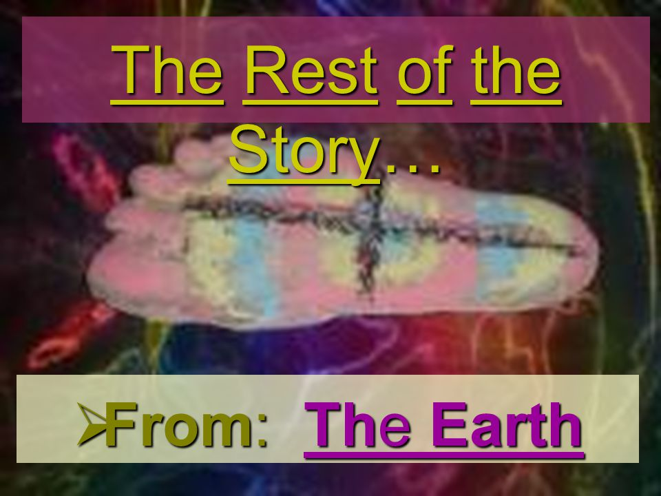 The Rest of the Story… From: The Earth