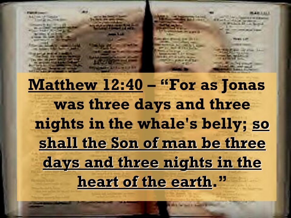 Matthew 12:40 – For as Jonas was three days and three nights in the whale s belly; so shall the Son of man be three days and three nights in the heart of the earth.