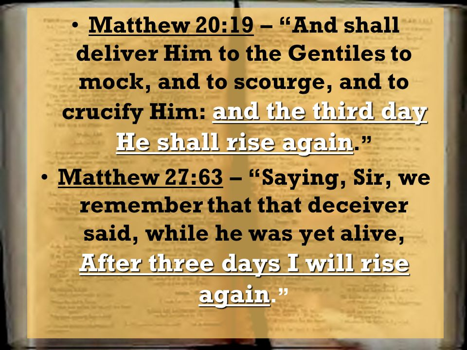 Matthew 20:19 – And shall deliver Him to the Gentiles to mock, and to scourge, and to crucify Him: and the third day He shall rise again.