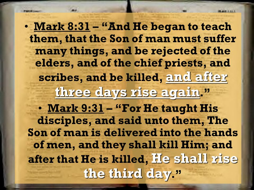 Mark 8:31 – And He began to teach them, that the Son of man must suffer many things, and be rejected of the elders, and of the chief priests, and scribes, and be killed, and after three days rise again.