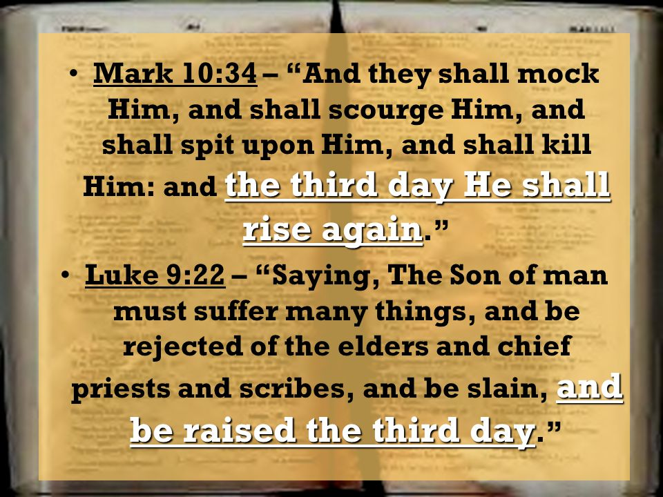 Mark 10:34 – And they shall mock Him, and shall scourge Him, and shall spit upon Him, and shall kill Him: and the third day He shall rise again.