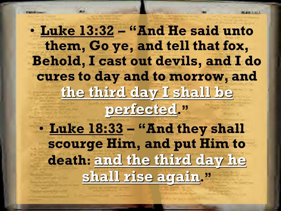 Luke 13:32 – And He said unto them, Go ye, and tell that fox, Behold, I cast out devils, and I do cures to day and to morrow, and the third day I shall be perfected.
