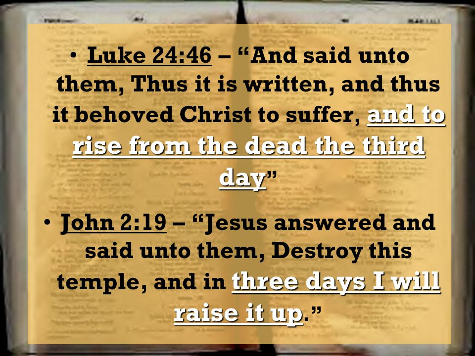 Luke 24:46 – And said unto them, Thus it is written, and thus it behoved Christ to suffer, and to rise from the dead the third day