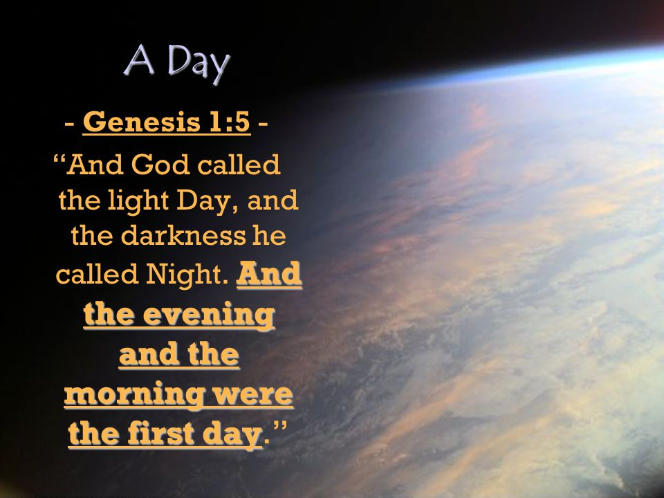 A Day - Genesis 1:5 - And God called the light Day, and the darkness he called Night.