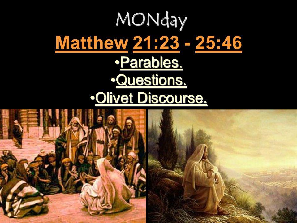 MONday Matthew 21:23 - 25:46 Parables. Questions. Olivet Discourse.