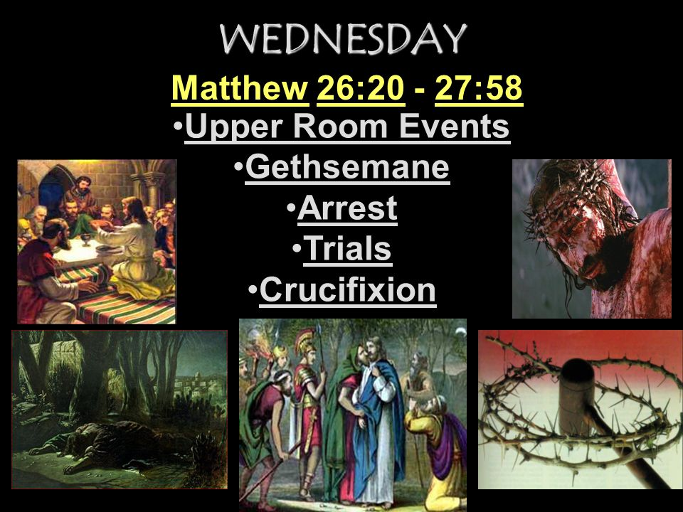 WEDNESDAY Matthew 26:20 - 27:58 Upper Room Events Gethsemane Arrest