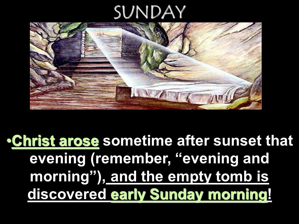 SUNDAY Christ arose sometime after sunset that evening (remember, evening and morning ), and the empty tomb is discovered early Sunday morning!