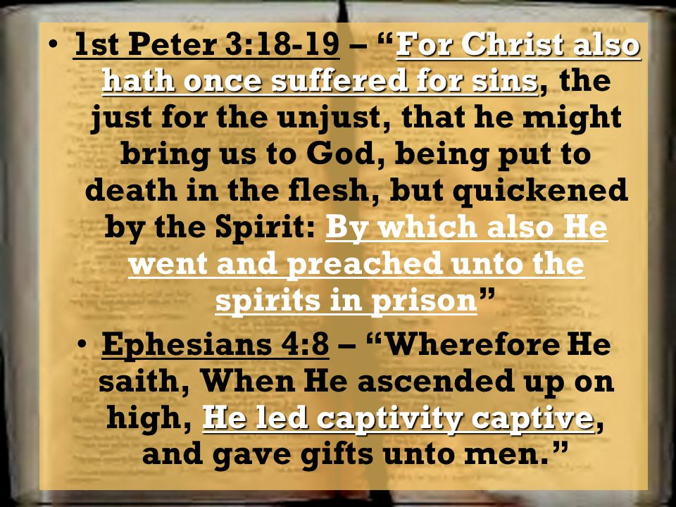 1st Peter 3:18-19 – For Christ also hath once suffered for sins, the just for the unjust, that he might bring us to God, being put to death in the flesh, but quickened by the Spirit: By which also He went and preached unto the spirits in prison