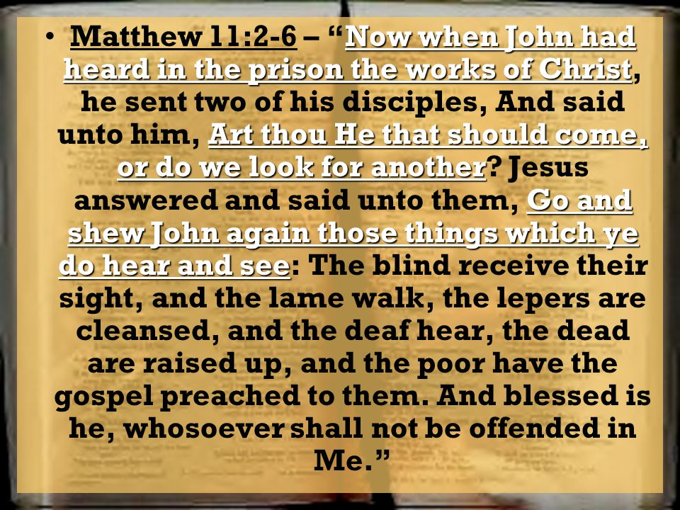 Matthew 11:2-6 – Now when John had heard in the prison the works of Christ, he sent two of his disciples, And said unto him, Art thou He that should come, or do we look for another.