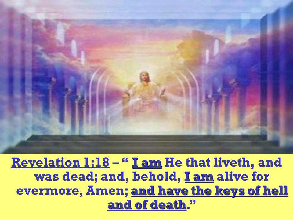 Revelation 1:18 – I am He that liveth, and was dead; and, behold, I am alive for evermore, Amen; and have the keys of hell and of death.