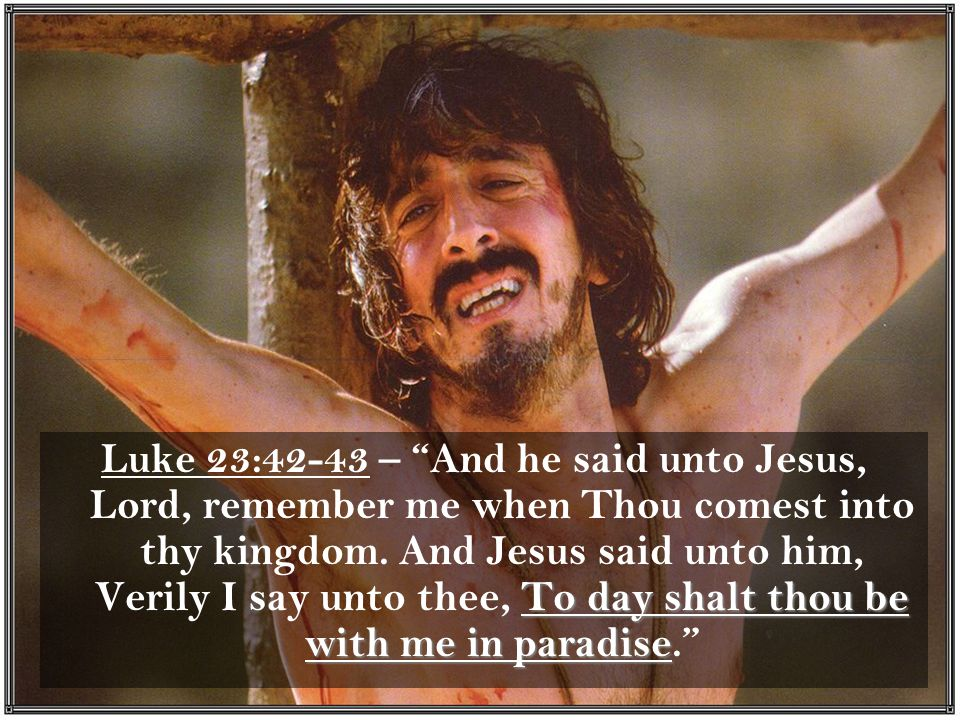 Luke 23:42-43 – And he said unto Jesus, Lord, remember me when Thou comest into thy kingdom.