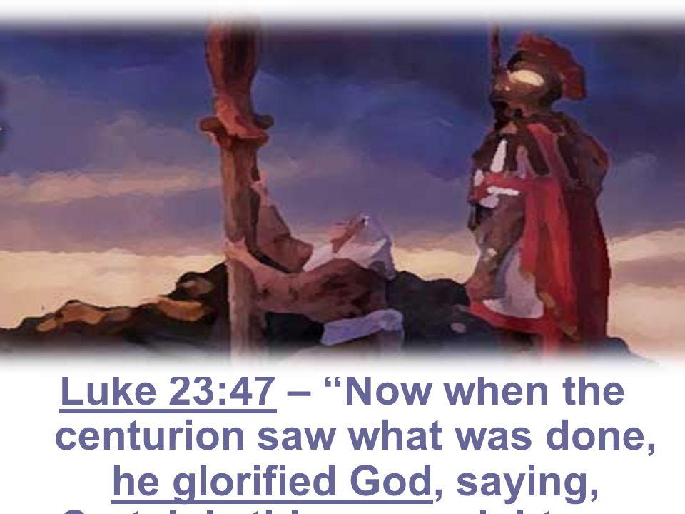 Luke 23:47 – Now when the centurion saw what was done, he glorified God, saying, Certainly this was a righteous Man.