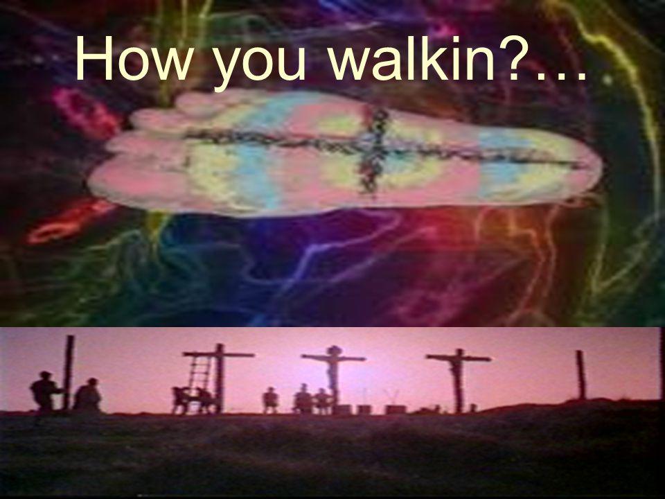 How you walkin …