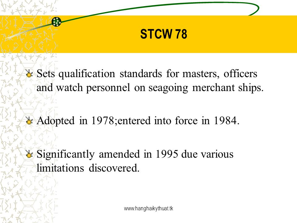 STCW 78 Sets qualification standards for masters, officers and watch personnel on seagoing merchant ships.