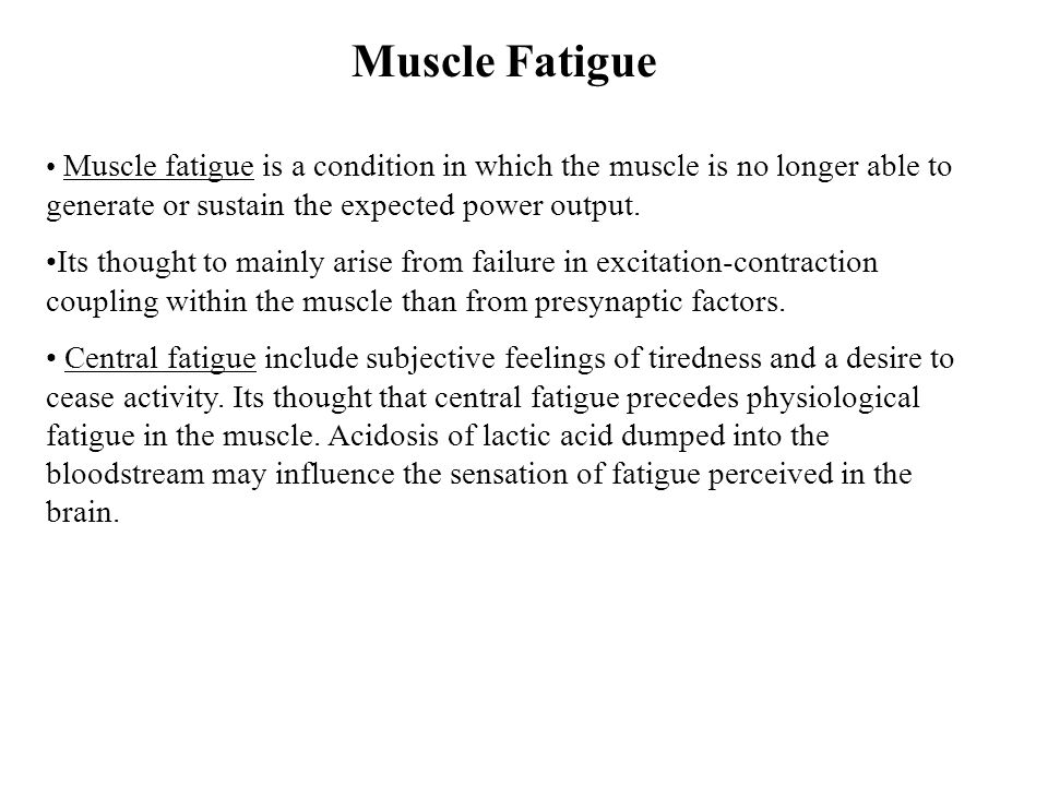 Muscle Fatigue Muscle fatigue is a condition in which the muscle is no longer able to generate or sustain the expected power output.