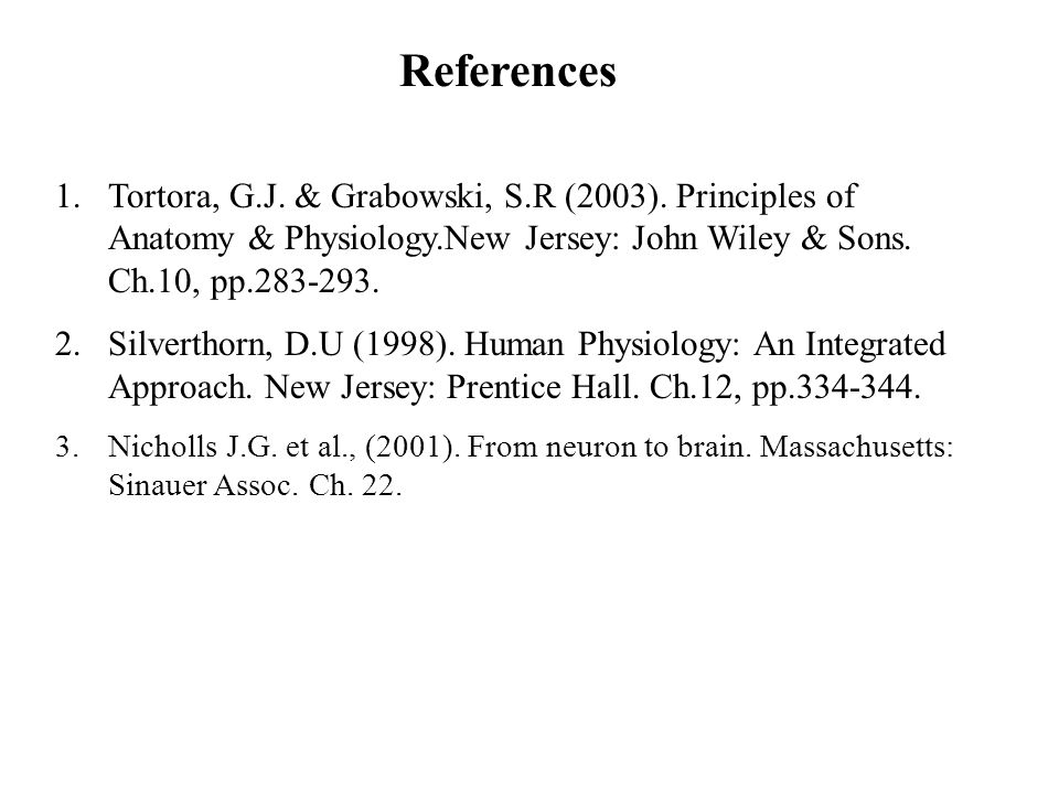 References Tortora, G.J. & Grabowski, S.R (2003). Principles of Anatomy & Physiology.New Jersey: John Wiley & Sons. Ch.10, pp.283-293.