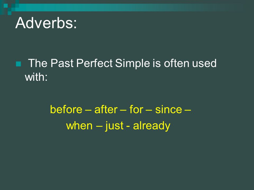 Adverbs: The Past Perfect Simple is often used with: