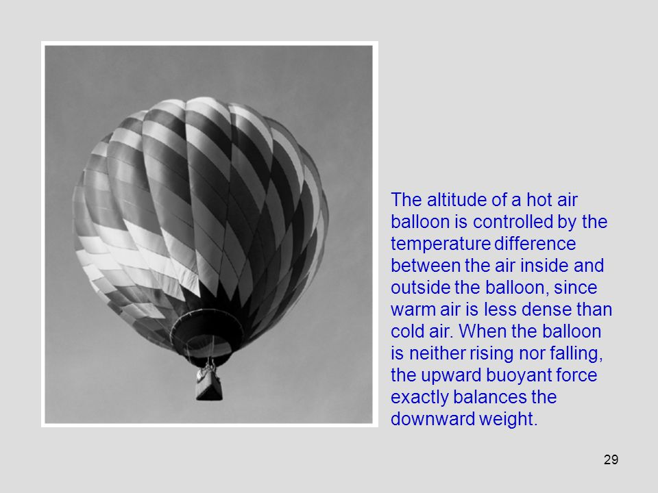 The altitude of a hot air balloon is controlled by the temperature difference between the air inside and outside the balloon, since warm air is less dense than cold air.