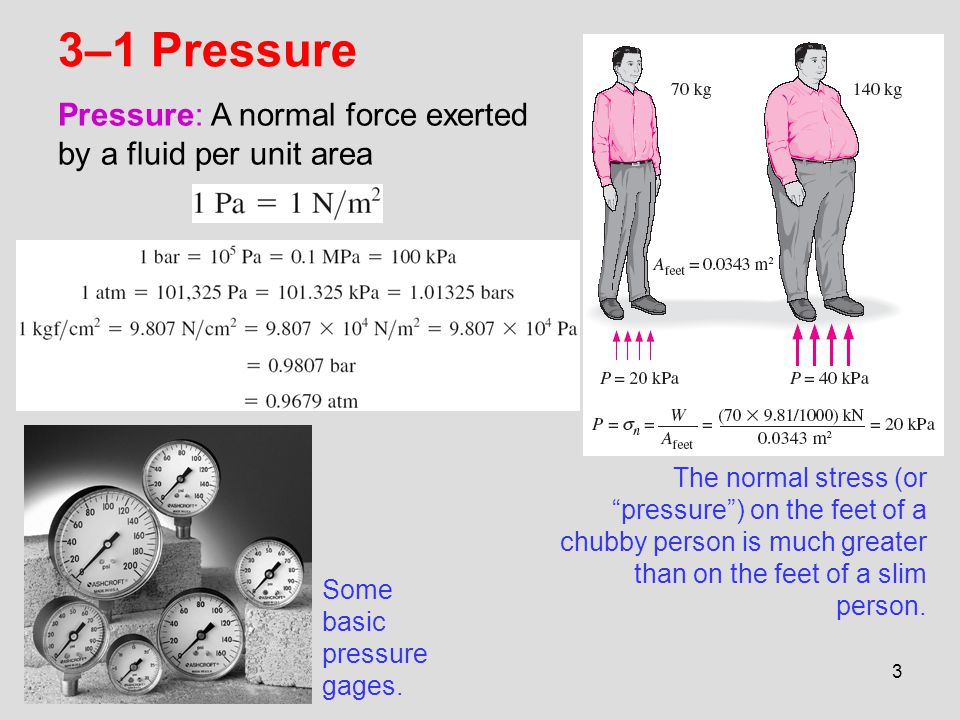 3–1 Pressure Pressure: A normal force exerted by a fluid per unit area