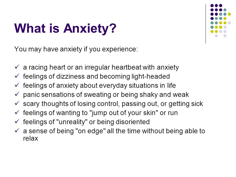 What is Anxiety You may have anxiety if you experience: